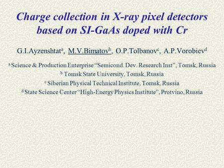 Charge collection in X-ray pixel detectors based on SI-GaAs doped with Cr G.I.Ayzenshtat a, M.V.Bimatov b, O.P.Tolbanov c, A.P.Vorobiev d a Science & Production.