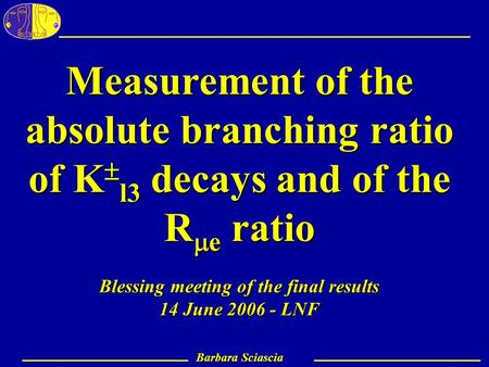 Barbara Sciascia – LNF 1 Barbara Sciascia Measurement of the absolute branching ratio of K  l3 decays and of the R  e ratio Blessing meeting of the final.