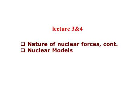  Nature of nuclear forces, cont.  Nuclear Models lecture 3&4.