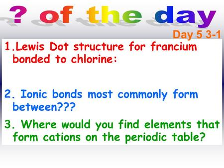 1.Lewis Dot structure for francium bonded to chlorine: 2. Ionic bonds most commonly form between??? 3. Where would you find elements that form cations.