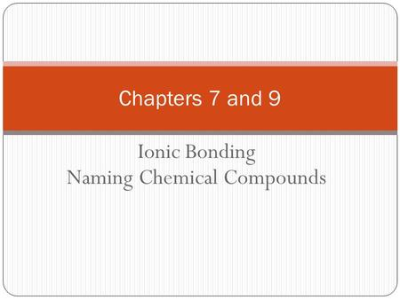 Ionic Bonding Naming Chemical Compounds Chapters 7 and 9.