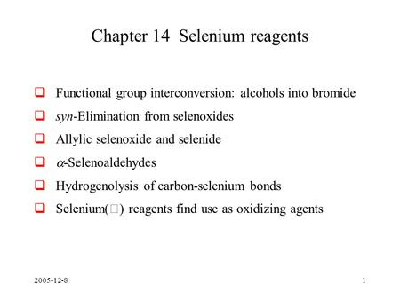 2005-12-81 Chapter 14 Selenium reagents  Functional group interconversion: alcohols into bromide  syn-Elimination from selenoxides  Allylic selenoxide.