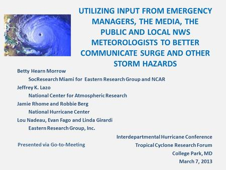 UTILIZING INPUT FROM EMERGENCY MANAGERS, THE MEDIA, THE PUBLIC AND LOCAL NWS METEOROLOGISTS TO BETTER COMMUNICATE SURGE AND OTHER STORM HAZARDS Betty Hearn.