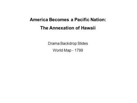 America Becomes a Pacific Nation: The Annexation of Hawaii Drama Backdrop Slides World Map - 1799.