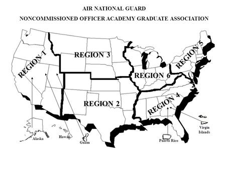 AIR NATIONAL GUARD NONCOMMISSIONED OFFICER ACADEMY GRADUATE ASSOCIATION REGION 1 REGION 3 REGION 2 REGION 6 REGION 4 REGION 5 Alaska Hawaii Puerto Rico.