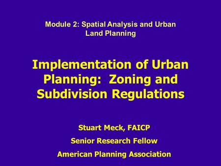 Implementation of Urban Planning: Zoning and Subdivision Regulations Stuart Meck, FAICP Senior Research Fellow American Planning Association Module 2: