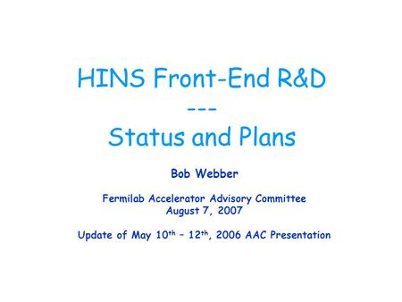 HINS Front-End R&D --- Status and Plans Bob Webber Fermilab Accelerator Advisory Committee August 7, 2007 Update of May 10 th – 12 th, 2006 AAC Presentation.