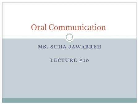 MS. SUHA JAWABREH LECTURE #10 Oral Communication.