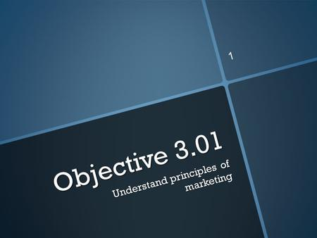Objective 3.01 Understand principles of marketing 1.