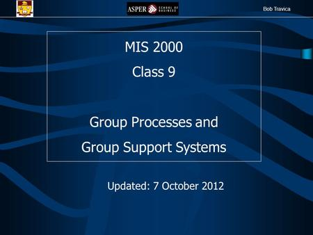 Bob Travica MIS 2000 Class 9 Group Processes and Group Support Systems Updated: 7 October 2012.