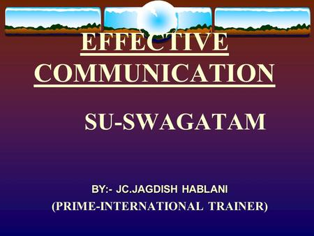 EFFECTIVE COMMUNICATION SU-SWAGATAM BY:- JC.JAGDISH HABLANI (PRIME-INTERNATIONAL TRAINER)