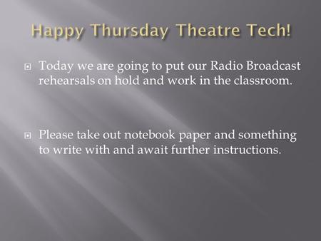  Today we are going to put our Radio Broadcast rehearsals on hold and work in the classroom.  Please take out notebook paper and something to write with.