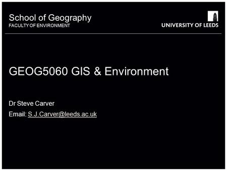School of Geography FACULTY OF ENVIRONMENT School of Geography FACULTY OF ENVIRONMENT GEOG5060 GIS & Environment Dr Steve Carver