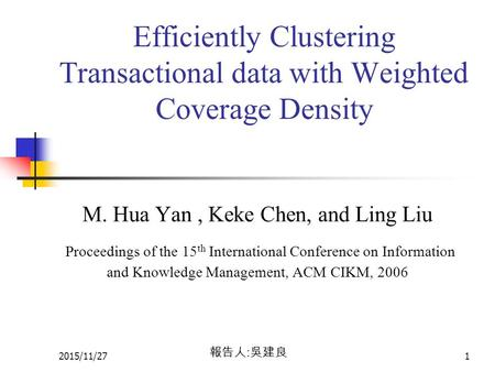 2015/11/271 Efficiently Clustering Transactional data with Weighted Coverage Density M. Hua Yan, Keke Chen, and Ling Liu Proceedings of the 15 th International.