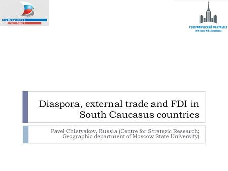 Diaspora, external trade and FDI in South Caucasus countries Pavel Chistyakov, Russia (Centre for Strategic Research; Geographic department of Moscow State.