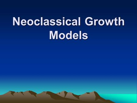 Neoclassical Growth Models. The Solow Growth Model Assumptions Neo-Classical Theory of growth has been Propounded by modern economist like Solow,Meade,