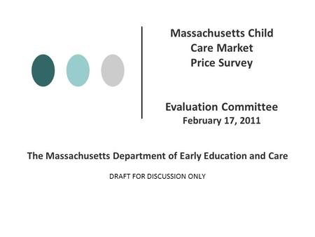 The Massachusetts Department of Early Education and Care DRAFT FOR DISCUSSION ONLY Massachusetts Child Care Market Price Survey Evaluation Committee February.