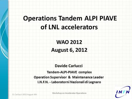 Operations Tandem ALPI PIAVE of LNL accelerators D. Carlucci 2012 August 6th Workshop on Accelerator Operations 1 WAO 2012 August 6, 2012 Davide Carlucci.