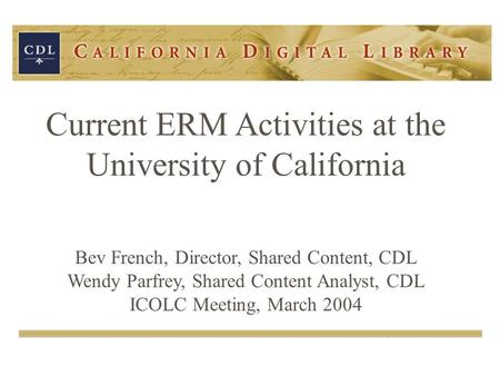 Current ERM Activities at the University of California Bev French, Director, Shared Content, CDL Wendy Parfrey, Shared Content Analyst, CDL ICOLC Meeting,