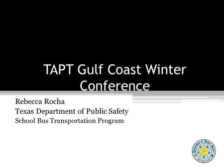 TAPT Gulf Coast Winter Conference Rebecca Rocha Texas Department of Public Safety School Bus Transportation Program.