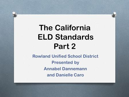The California ELD Standards Part 2 Rowland Unified School District Presented by Annabel Dannemann and Danielle Caro.
