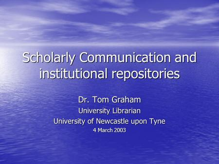 Scholarly Communication and institutional repositories Dr. Tom Graham University Librarian University of Newcastle upon Tyne 4 March 2003.