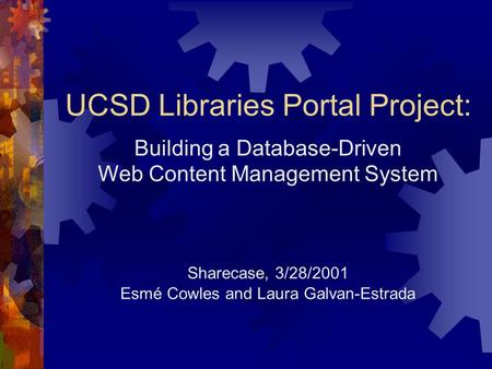 UCSD Libraries Portal Project: Building a Database-Driven Web Content Management System Sharecase, 3/28/2001 Esmé Cowles and Laura Galvan-Estrada.