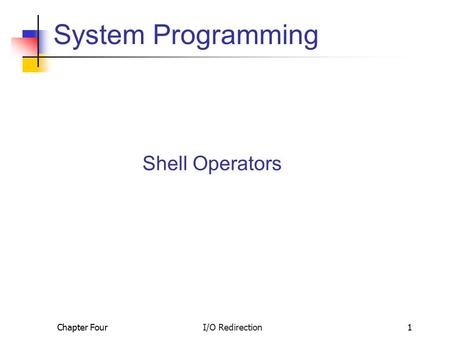Chapter Four I/O Redirection1 System Programming Shell Operators.