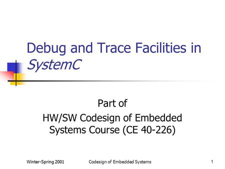 Winter-Spring 2001Codesign of Embedded Systems1 Debug and Trace Facilities in SystemC Part of HW/SW Codesign of Embedded Systems Course (CE 40-226)