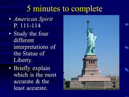 5 minutes to complete American Spirit P. 111-114 Study the four different interpretations of the Statue of Liberty. Briefly explain which is the most accurate.