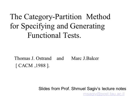 The Category-Partition Method for Specifying and Generating Functional Tests. Thomas J. Ostrand and Marc J.Balcer [ CACM,1988 ]. Slides from Prof. Shmuel.