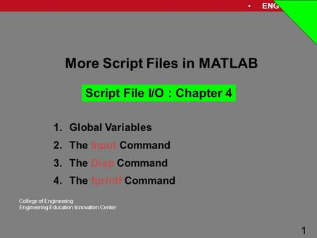 ENG 1181 1 College of Engineering Engineering Education Innovation Center 1 More Script Files in MATLAB Script File I/O : Chapter 4 1.Global Variables.