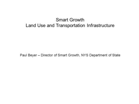 Smart Growth Land Use and Transportation Infrastructure Paul Beyer – Director of Smart Growth, NYS Department of State.