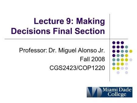 Lecture 9: Making Decisions Final Section Professor: Dr. Miguel Alonso Jr. Fall 2008 CGS2423/COP1220.