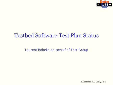 DataGRID PTB, Geneve, 10 April 2002 Testbed Software Test Plan Status Laurent Bobelin on behalf of Test Group.