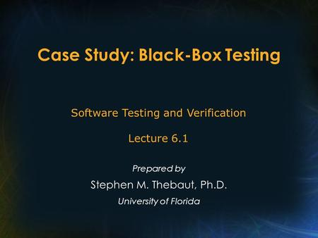 Case Study: Black-Box Testing Prepared by Stephen M. Thebaut, Ph.D. University of Florida Software Testing and Verification Lecture 6.1.