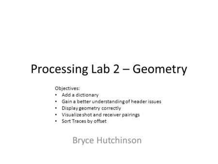 Processing Lab 2 – Geometry Bryce Hutchinson Objectives: Add a dictionary Gain a better understanding of header issues Display geometry correctly Visualize.