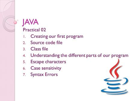 JAVA Practical 02 1. Creating our first program 2. Source code file 3. Class file 4. Understanding the different parts of our program 5. Escape characters.