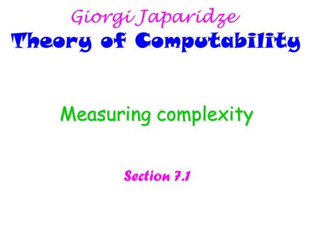 Measuring complexity Section 7.1 Giorgi Japaridze Theory of Computability.