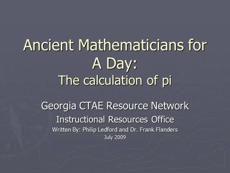 Ancient Mathematicians for A Day: The calculation of pi Georgia CTAE Resource Network Instructional Resources Office Written By: Philip Ledford and Dr.