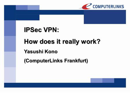 IPSec VPN: How does it really work? Yasushi Kono (ComputerLinks Frankfurt)