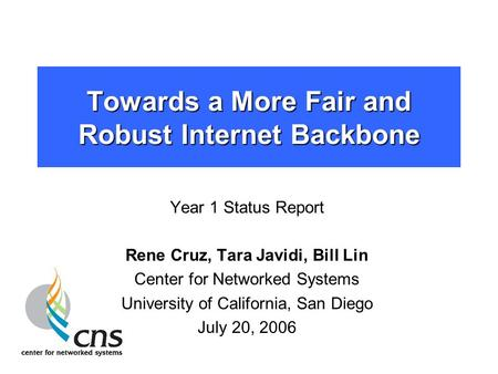 Towards a More Fair and Robust Internet Backbone Year 1 Status Report Rene Cruz, Tara Javidi, Bill Lin Center for Networked Systems University of California,