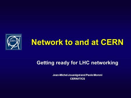 Network to and at CERN Getting ready for LHC networking Jean-Michel Jouanigot and Paolo Moroni CERN/IT/CS.