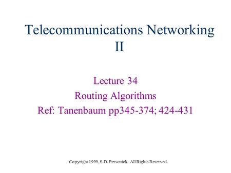 Copyright 1999, S.D. Personick. All Rights Reserved. Telecommunications Networking II Lecture 34 Routing Algorithms Ref: Tanenbaum pp345-374; 424-431.