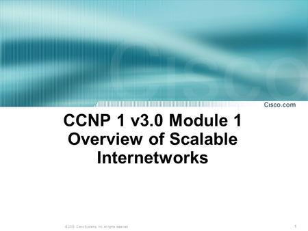 1 © 2003, Cisco Systems, Inc. All rights reserved. CCNP 1 v3.0 Module 1 Overview of Scalable Internetworks.