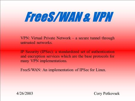 FreeS/WAN & VPN Cory Petkovsek VPN: Virtual Private Network – a secure tunnel through untrusted networks. IP Security (IPSec): a standardized set of authentication.