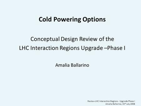 Review-LHC Interaction Regions - Upgrade Phase I Amalia Ballarino, 31 st July 2008 Cold Powering Options Conceptual Design Review of the LHC Interaction.
