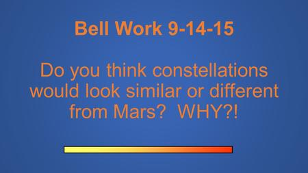 Bell Work 9-14-15 Do you think constellations would look similar or different from Mars? WHY?!