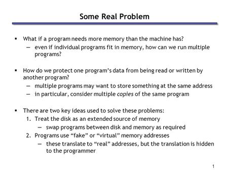 1 Some Real Problem  What if a program needs more memory than the machine has? —even if individual programs fit in memory, how can we run multiple programs?