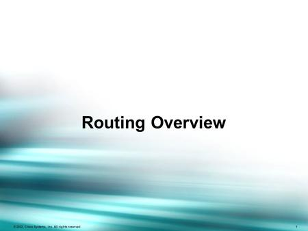 © 2002, Cisco Systems, Inc. All rights reserved. 1 Routing Overview.